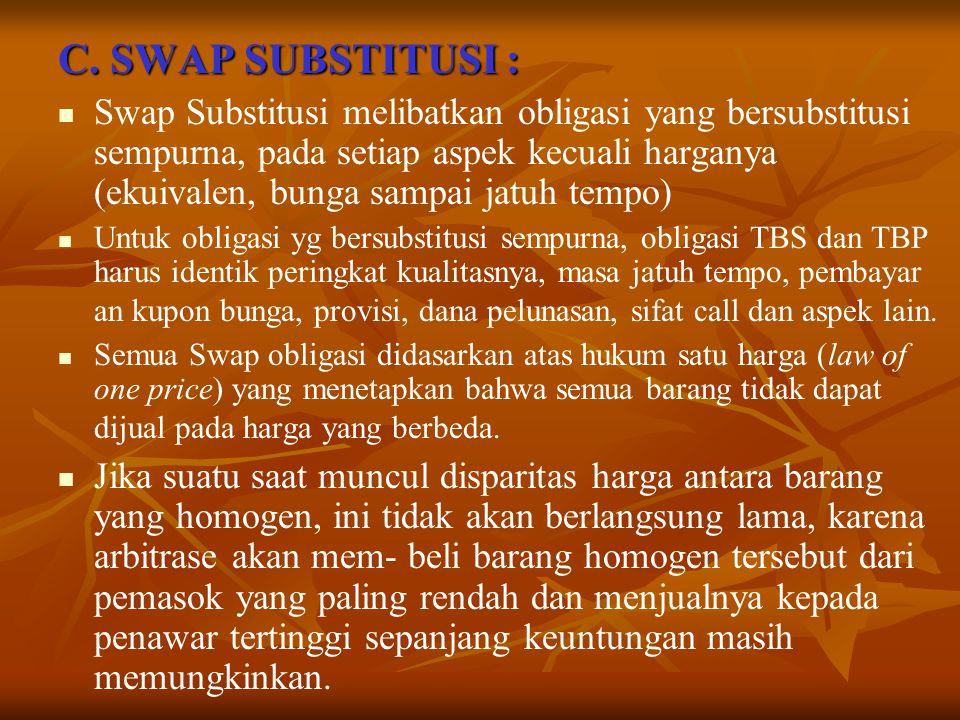 C. SWAP SUBSTITUSI : Swap Substitusi melibatkan obligasi yang bersubstitusi sempurna, pada setiap aspek kecuali harganya (ekuivalen, bunga sampai jatu