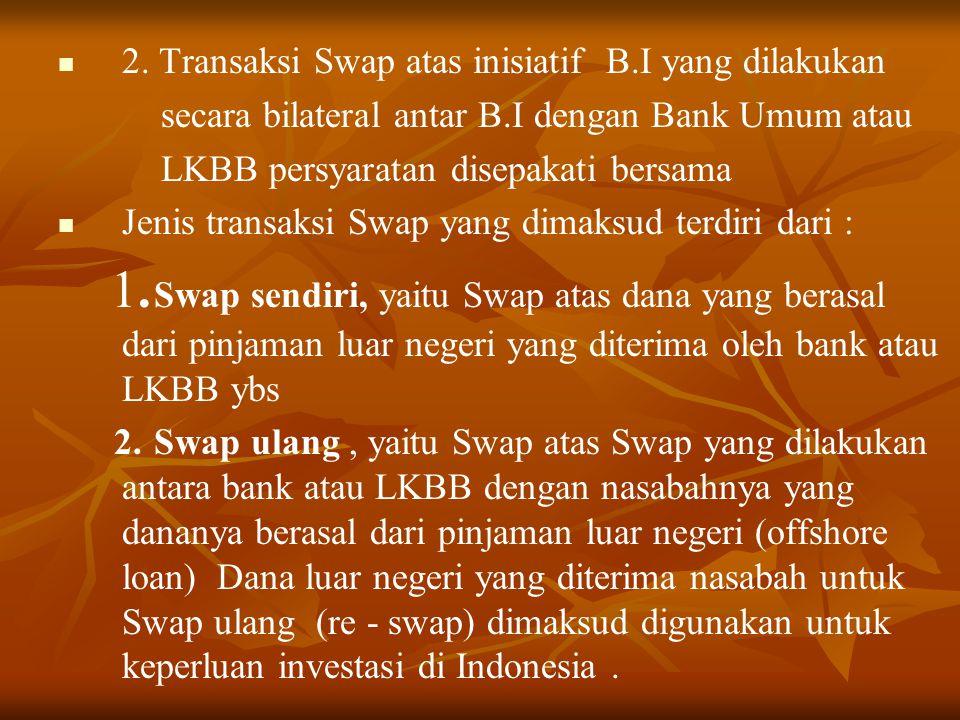 2. Transaksi Swap atas inisiatif B.I yang dilakukan secara bilateral antar B.I dengan Bank Umum atau LKBB persyaratan disepakati bersama Jenis transak