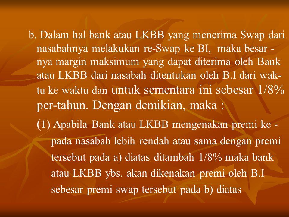 b. Dalam hal bank atau LKBB yang menerima Swap dari nasabahnya melakukan re-Swap ke BI, maka besar - nya margin maksimum yang dapat diterima oleh Bank
