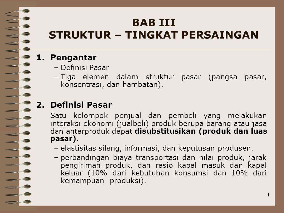 1 BAB III STRUKTUR – TINGKAT PERSAINGAN 1.Pengantar –Definisi Pasar –Tiga elemen dalam struktur pasar (pangsa pasar, konsentrasi, dan hambatan). 2.Def