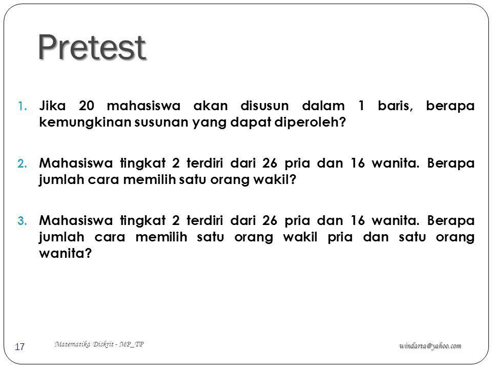 Pretest windarta@yahoo.com Matematika Diskrit - MP_TP 17 1. Jika 20 mahasiswa akan disusun dalam 1 baris, berapa kemungkinan susunan yang dapat dipero