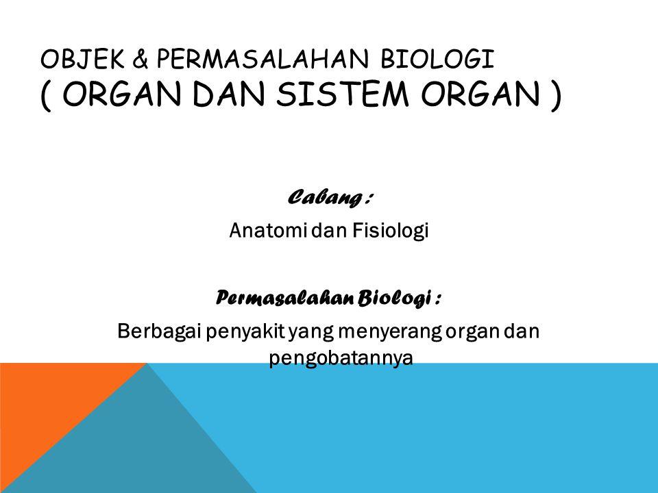 OBJEK & PERMASALAHAN BIOLOGI ( ORGAN DAN SISTEM ORGAN ) Cabang : Anatomi dan Fisiologi Permasalahan Biologi : Berbagai penyakit yang menyerang organ d