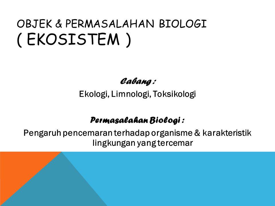 OBJEK & PERMASALAHAN BIOLOGI ( EKOSISTEM ) Cabang : Ekologi, Limnologi, Toksikologi Permasalahan Biologi : Pengaruh pencemaran terhadap organisme & ka