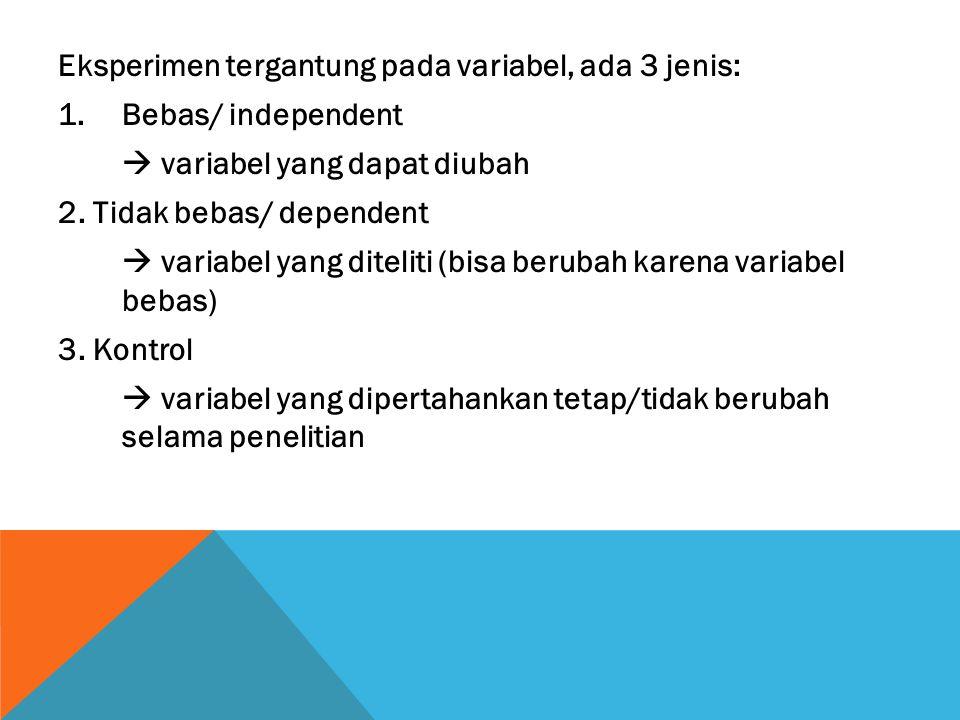 Eksperimen tergantung pada variabel, ada 3 jenis: 1.Bebas/ independent  variabel yang dapat diubah 2. Tidak bebas/ dependent  variabel yang diteliti