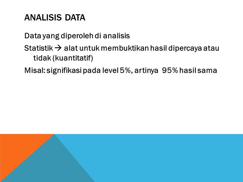 ANALISIS DATA Data yang diperoleh di analisis Statistik  alat untuk membuktikan hasil dipercaya atau tidak (kuantitatif) Misal: signifikasi pada leve