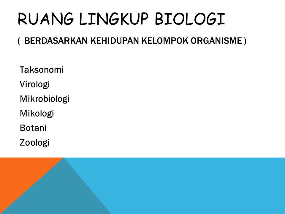 RUANG LINGKUP BIOLOGI ( BERDASARKAN KEHIDUPAN KELOMPOK ORGANISME ) Taksonomi Virologi Mikrobiologi Mikologi Botani Zoologi