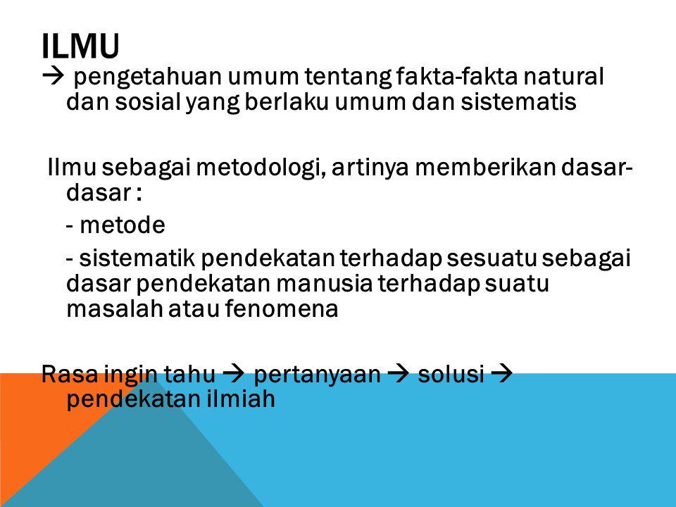 ILMU  pengetahuan umum tentang fakta-fakta natural dan sosial yang berlaku umum dan sistematis Ilmu sebagai metodologi, artinya memberikan dasar- das