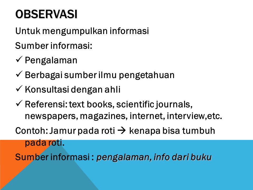 OBSERVASI Untuk mengumpulkan informasi Sumber informasi: Pengalaman Berbagai sumber ilmu pengetahuan Konsultasi dengan ahli Referensi: text books, sci