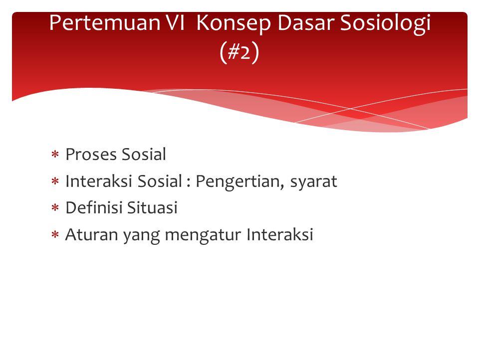  Proses Sosial  Interaksi Sosial : Pengertian, syarat  Definisi Situasi  Aturan yang mengatur Interaksi Pertemuan VI Konsep Dasar Sosiologi (#2)