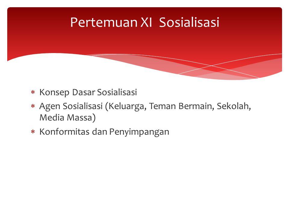 Konsep Dasar Sosialisasi  Agen Sosialisasi (Keluarga, Teman Bermain, Sekolah, Media Massa)  Konformitas dan Penyimpangan Pertemuan XI Sosialisasi