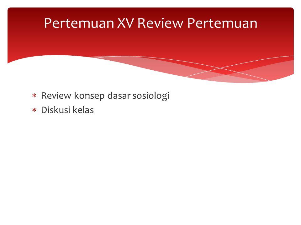  Review konsep dasar sosiologi  Diskusi kelas Pertemuan XV Review Pertemuan