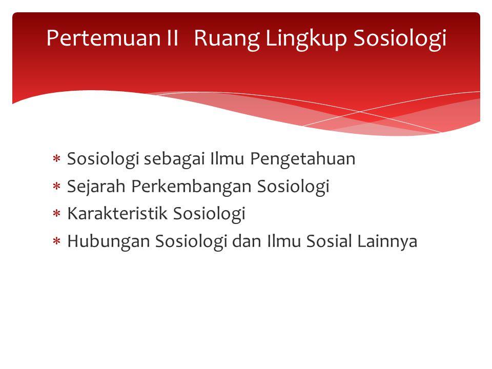  Sosiologi sebagai Ilmu Pengetahuan  Sejarah Perkembangan Sosiologi  Karakteristik Sosiologi  Hubungan Sosiologi dan Ilmu Sosial Lainnya Pertemuan