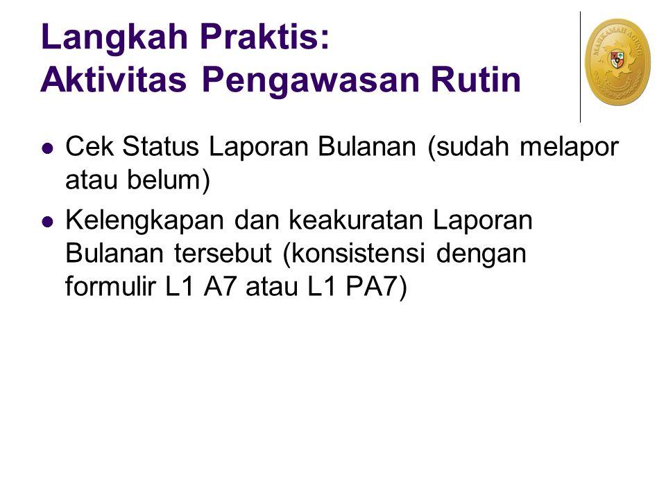 Langkah Praktis: Aktivitas Pengawasan Rutin Cek Status Laporan Bulanan (sudah melapor atau belum) Kelengkapan dan keakuratan Laporan Bulanan tersebut (konsistensi dengan formulir L1 A7 atau L1 PA7)
