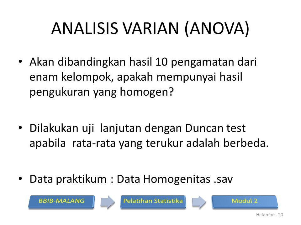ANALISIS VARIAN (ANOVA) Akan dibandingkan hasil 10 pengamatan dari enam kelompok, apakah mempunyai hasil pengukuran yang homogen? Dilakukan uji lanjut