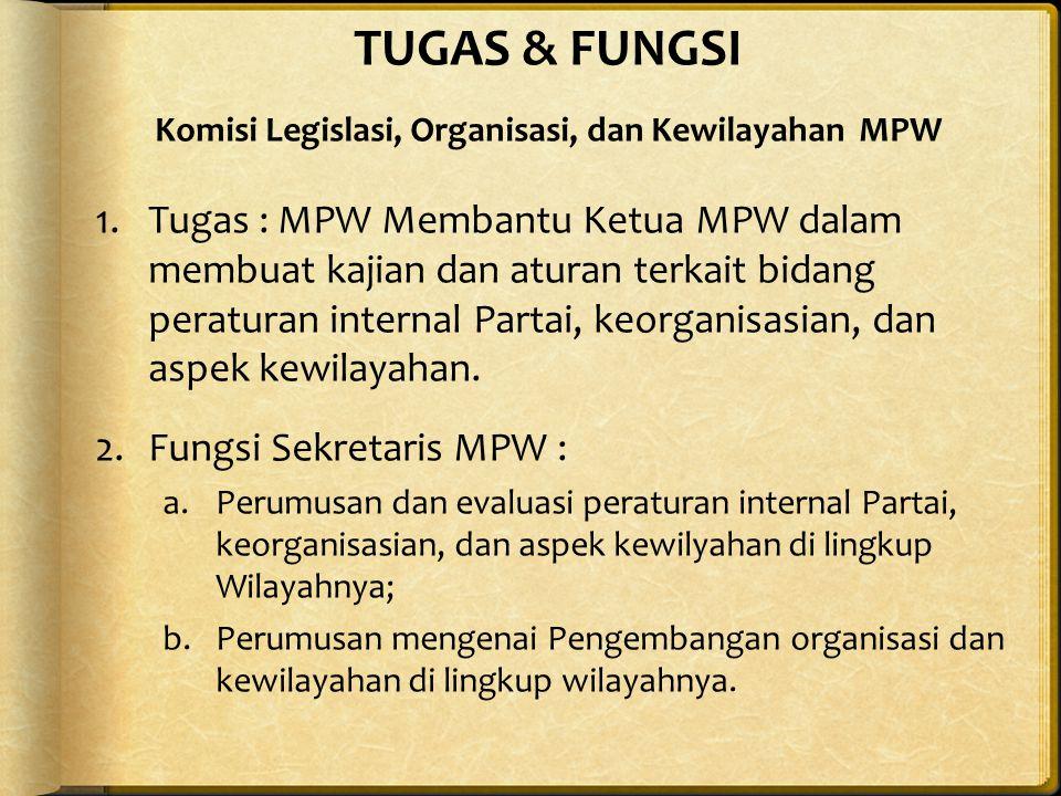 TUGAS & FUNGSI Komisi Legislasi, Organisasi, dan Kewilayahan MPW 1.Tugas : MPW Membantu Ketua MPW dalam membuat kajian dan aturan terkait bidang peraturan internal Partai, keorganisasian, dan aspek kewilayahan.