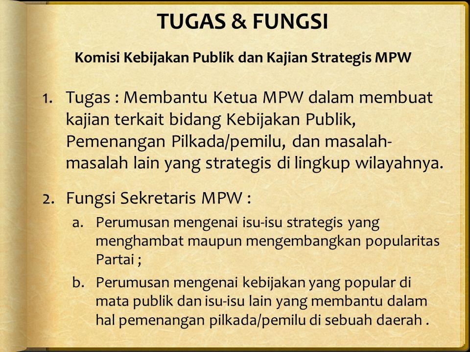 TUGAS & FUNGSI Komisi Kebijakan Publik dan Kajian Strategis MPW 1.Tugas : Membantu Ketua MPW dalam membuat kajian terkait bidang Kebijakan Publik, Pemenangan Pilkada/pemilu, dan masalah- masalah lain yang strategis di lingkup wilayahnya.