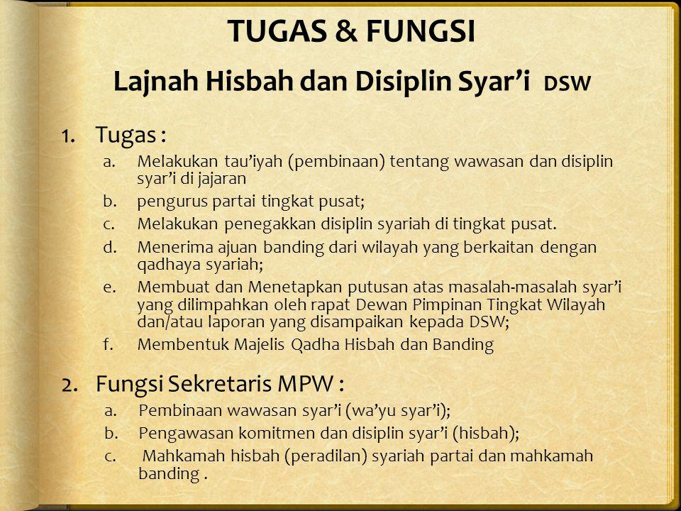 TUGAS & FUNGSI Lajnah Hisbah dan Disiplin Syar'i DSW 1.Tugas : a.Melakukan tau'iyah (pembinaan) tentang wawasan dan disiplin syar'i di jajaran b.pengurus partai tingkat pusat; c.Melakukan penegakkan disiplin syariah di tingkat pusat.