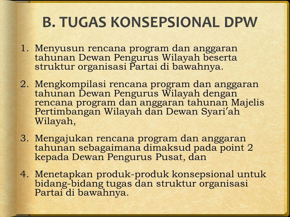 B. TUGAS KONSEPSIONAL DPW 1.Menyusun rencana program dan anggaran tahunan Dewan Pengurus Wilayah beserta struktur organisasi Partai di bawahnya. 2.Men