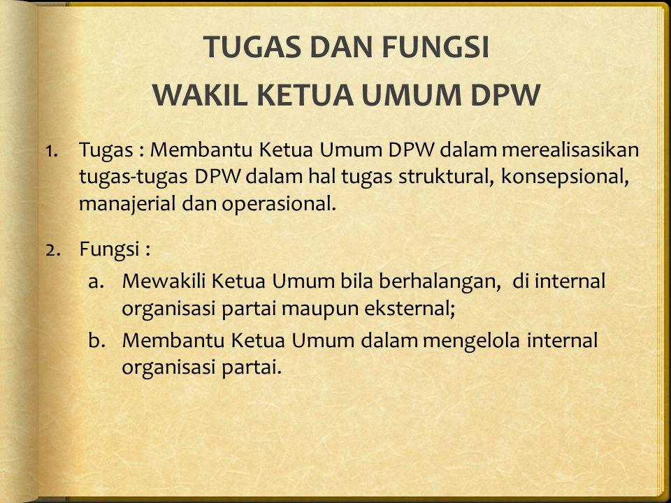 TUGAS DAN FUNGSI WAKIL KETUA UMUM DPW 1.Tugas : Membantu Ketua Umum DPW dalam merealisasikan tugas-tugas DPW dalam hal tugas struktural, konsepsional, manajerial dan operasional.