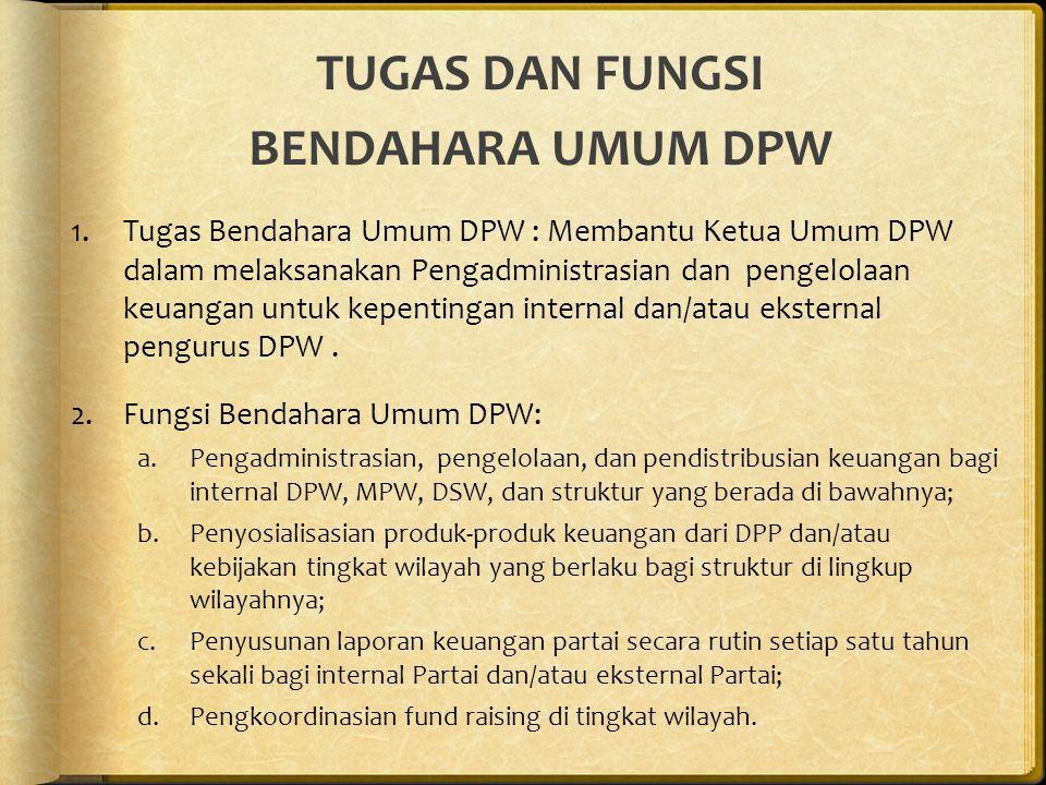 TUGAS DAN FUNGSI BENDAHARA UMUM DPW 1.Tugas Bendahara Umum DPW : Membantu Ketua Umum DPW dalam melaksanakan Pengadministrasian dan pengelolaan keuangan untuk kepentingan internal dan/atau eksternal pengurus DPW.