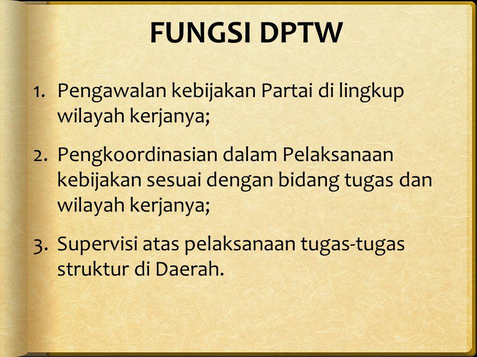 FUNGSI DPTW 1.Pengawalan kebijakan Partai di lingkup wilayah kerjanya; 2.Pengkoordinasian dalam Pelaksanaan kebijakan sesuai dengan bidang tugas dan wilayah kerjanya; 3.Supervisi atas pelaksanaan tugas-tugas struktur di Daerah.