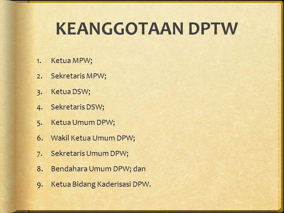 KEANGGOTAAN DPTW 1.Ketua MPW; 2.Sekretaris MPW; 3.Ketua DSW; 4.Sekretaris DSW; 5.Ketua Umum DPW; 6.Wakil Ketua Umum DPW; 7.Sekretaris Umum DPW; 8.Bendahara Umum DPW; dan 9.Ketua Bidang Kaderisasi DPW.
