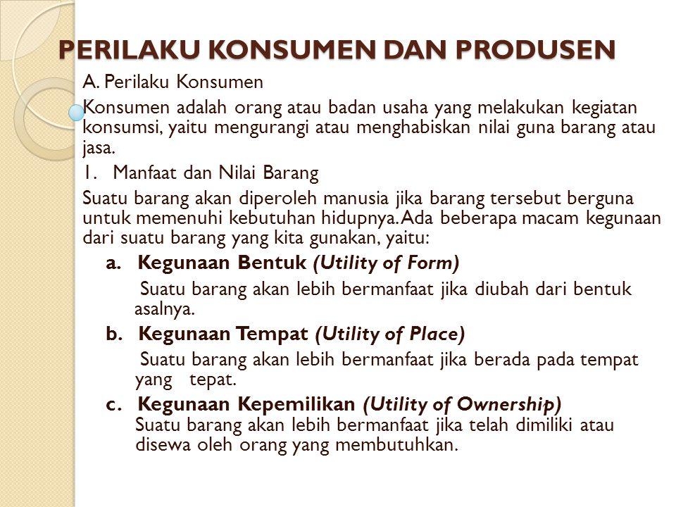 PERILAKU KONSUMEN DAN PRODUSEN A. Perilaku Konsumen Konsumen adalah orang atau badan usaha yang melakukan kegiatan konsumsi, yaitu mengurangi atau men