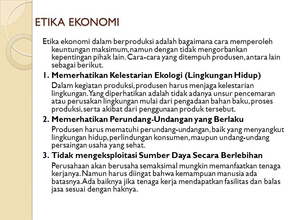 ETIKA EKONOMI Etika ekonomi dalam berproduksi adalah bagaimana cara memperoleh keuntungan maksimum, namun dengan tidak mengorbankan kepentingan pihak