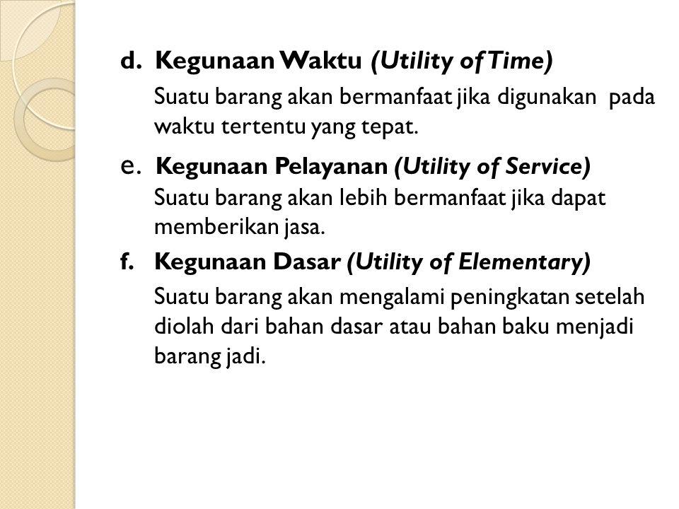 d. Kegunaan Waktu (Utility of Time) Suatu barang akan bermanfaat jika digunakan pada waktu tertentu yang tepat. e. Kegunaan Pelayanan (Utility of Serv