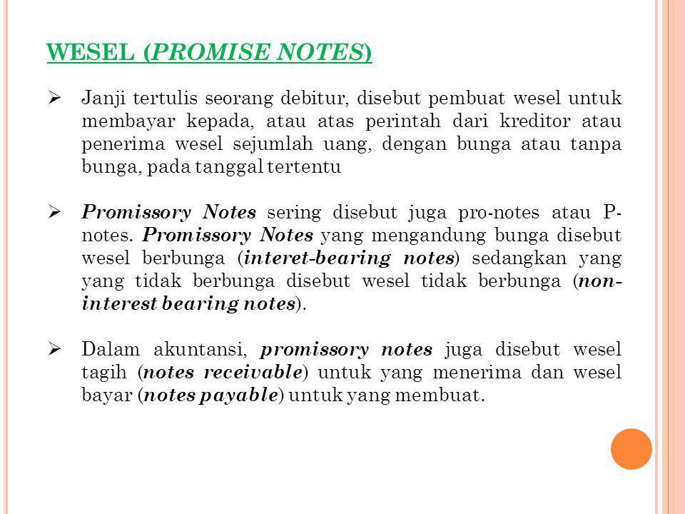 WESEL ( PROMISE NOTES )  Janji tertulis seorang debitur, disebut pembuat wesel untuk membayar kepada, atau atas perintah dari kreditor atau penerima