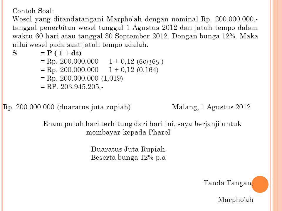 Contoh Soal: Wesel yang ditandatangani Marpho'ah dengan nominal Rp. 200.000.000,- tanggal penerbitan wesel tanggal 1 Agustus 2012 dan jatuh tempo dala