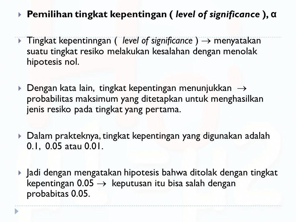  Pemilihan tingkat kepentingan ( level of significance ), α  Tingkat kepentinngan ( level of significance )  menyatakan suatu tingkat resiko melaku