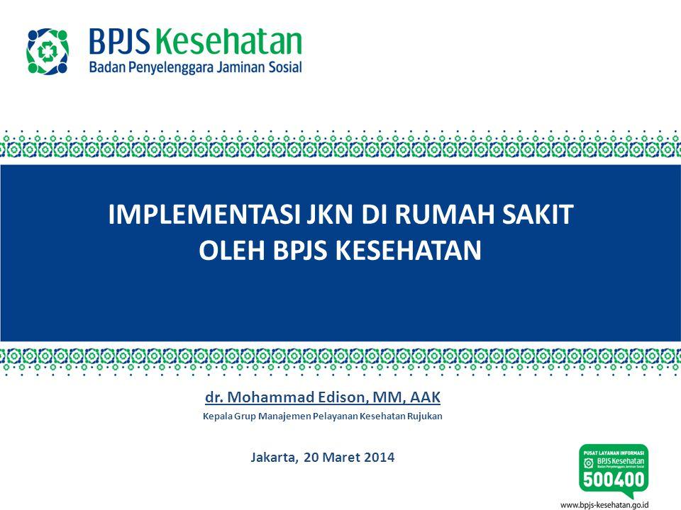 IMPLEMENTASI JKN DI RUMAH SAKIT OLEH BPJS KESEHATAN dr. Mohammad Edison, MM, AAK Kepala Grup Manajemen Pelayanan Kesehatan Rujukan Jakarta, 20 Maret 2
