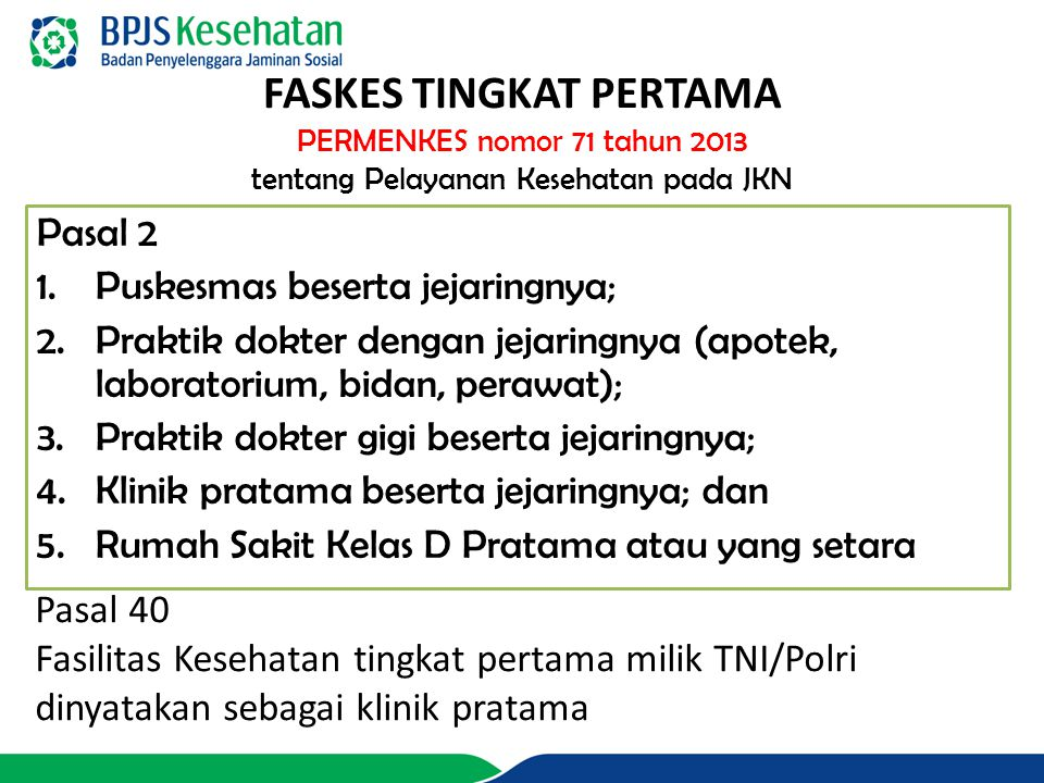 FASKES TINGKAT PERTAMA PERMENKES nomor 71 tahun 2013 tentang Pelayanan Kesehatan pada JKN Pasal 2 1.Puskesmas beserta jejaringnya; 2.Praktik dokter de