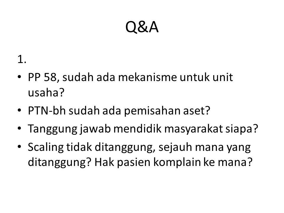 Q&A 1. PP 58, sudah ada mekanisme untuk unit usaha? PTN-bh sudah ada pemisahan aset? Tanggung jawab mendidik masyarakat siapa? Scaling tidak ditanggun