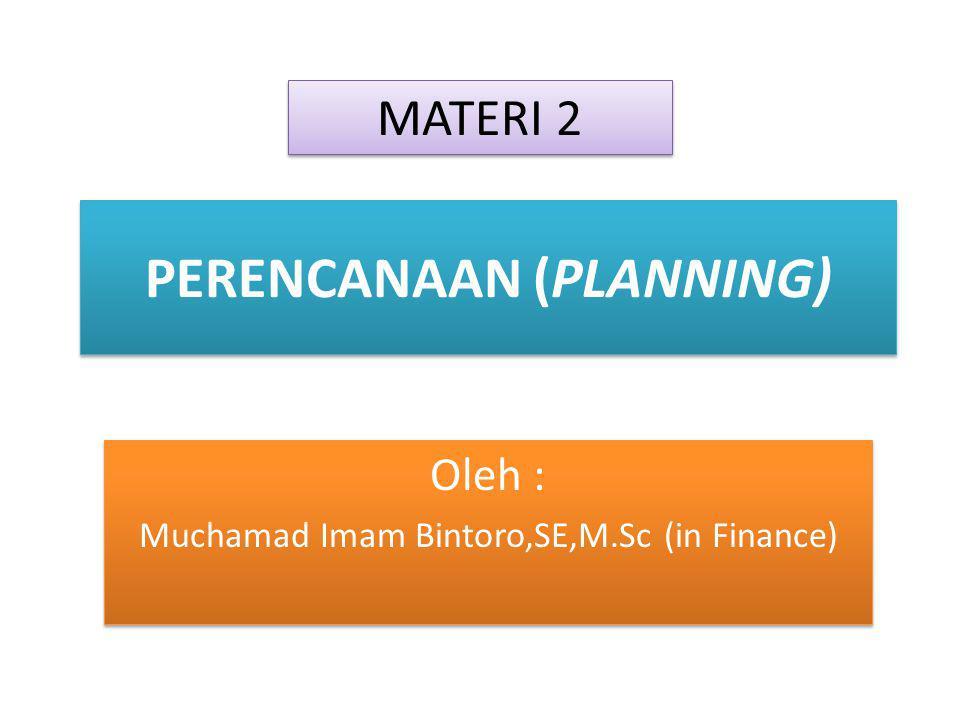 PERENCANAAN (PLANNING) Oleh : Muchamad Imam Bintoro,SE,M.Sc (in Finance) Oleh : Muchamad Imam Bintoro,SE,M.Sc (in Finance) MATERI 2