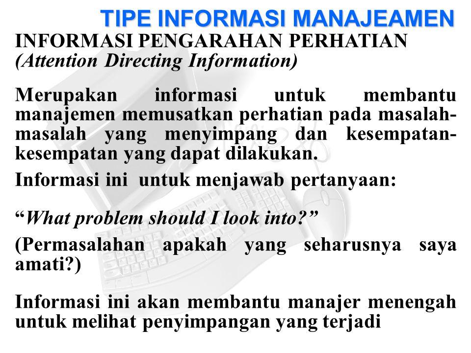 INFORMASI PENGARAHAN PERHATIAN (Attention Directing Information) Merupakan informasi untuk membantu manajemen memusatkan perhatian pada masalah- masalah yang menyimpang dan kesempatan- kesempatan yang dapat dilakukan.