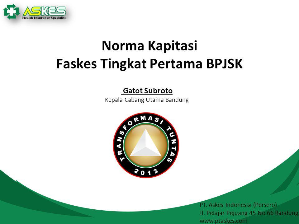 PT. Askes Indonesia (Persero) Jl. Pelajar Pejuang 45 No 66 Bandung www.ptaskes.com 1 Norma Kapitasi Faskes Tingkat Pertama BPJSK Gatot Subroto Kepala