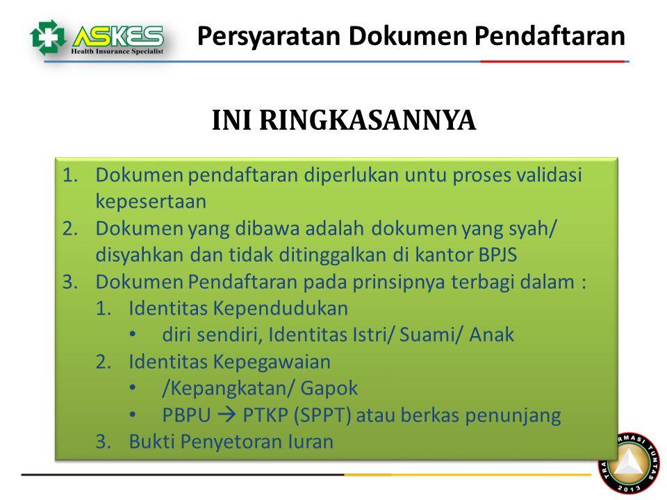 Persyaratan Dokumen Pendaftaran 1.Dokumen pendaftaran diperlukan untu proses validasi kepesertaan 2.Dokumen yang dibawa adalah dokumen yang syah/ disyahkan dan tidak ditinggalkan di kantor BPJS 3.Dokumen Pendaftaran pada prinsipnya terbagi dalam : 1.Identitas Kependudukan diri sendiri, Identitas Istri/ Suami/ Anak 2.Identitas Kepegawaian /Kepangkatan/ Gapok PBPU  PTKP (SPPT) atau berkas penunjang 3.Bukti Penyetoran Iuran 1.Dokumen pendaftaran diperlukan untu proses validasi kepesertaan 2.Dokumen yang dibawa adalah dokumen yang syah/ disyahkan dan tidak ditinggalkan di kantor BPJS 3.Dokumen Pendaftaran pada prinsipnya terbagi dalam : 1.Identitas Kependudukan diri sendiri, Identitas Istri/ Suami/ Anak 2.Identitas Kepegawaian /Kepangkatan/ Gapok PBPU  PTKP (SPPT) atau berkas penunjang 3.Bukti Penyetoran Iuran INI RINGKASANNYA