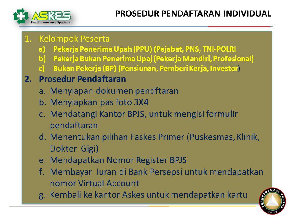 PROSEDUR PENDAFTARAN INDIVIDUAL 1.Kelompok Peserta a)Pekerja Penerima Upah (PPU) (Pejabat, PNS, TNI-POLRI b)Pekerja Bukan Penerima Upaj (Pekerja Mandiri, Profesional) c)Bukan Pekerja (BP) (Pensiunan, Pemberi Kerja, Investor) 2.Prosedur Pendaftaran a.Menyiapan dokumen pendftaran b.Menyiapkan pas foto 3X4 c.Mendatangi Kantor BPJS, untuk mengisi formulir pendaftaran d.Menentukan pilihan Faskes Primer (Puskesmas, Klinik, Dokter Gigi) e.Mendapatkan Nomor Register BPJS f.Membayar Iuran di Bank Persepsi untuk mendapatkan nomor Virtual Account g.Kembali ke kantor Askes untuk mendapatkan kartu 1.Kelompok Peserta a)Pekerja Penerima Upah (PPU) (Pejabat, PNS, TNI-POLRI b)Pekerja Bukan Penerima Upaj (Pekerja Mandiri, Profesional) c)Bukan Pekerja (BP) (Pensiunan, Pemberi Kerja, Investor) 2.Prosedur Pendaftaran a.Menyiapan dokumen pendftaran b.Menyiapkan pas foto 3X4 c.Mendatangi Kantor BPJS, untuk mengisi formulir pendaftaran d.Menentukan pilihan Faskes Primer (Puskesmas, Klinik, Dokter Gigi) e.Mendapatkan Nomor Register BPJS f.Membayar Iuran di Bank Persepsi untuk mendapatkan nomor Virtual Account g.Kembali ke kantor Askes untuk mendapatkan kartu