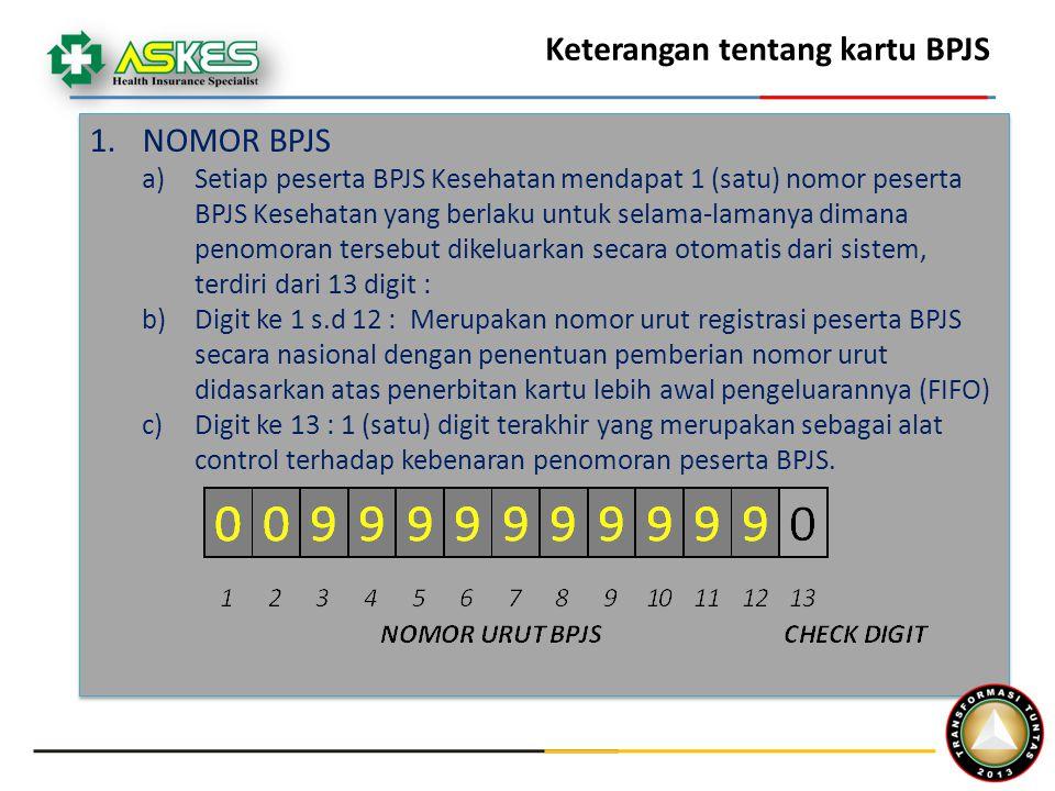 Keterangan tentang kartu BPJS 1.NOMOR BPJS a)Setiap peserta BPJS Kesehatan mendapat 1 (satu) nomor peserta BPJS Kesehatan yang berlaku untuk selama-lamanya dimana penomoran tersebut dikeluarkan secara otomatis dari sistem, terdiri dari 13 digit : b)Digit ke 1 s.d 12 : Merupakan nomor urut registrasi peserta BPJS secara nasional dengan penentuan pemberian nomor urut didasarkan atas penerbitan kartu lebih awal pengeluarannya (FIFO) c)Digit ke 13 : 1 (satu) digit terakhir yang merupakan sebagai alat control terhadap kebenaran penomoran peserta BPJS.