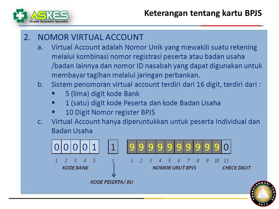 Keterangan tentang kartu BPJS 2.NOMOR VIRTUAL ACCOUNT a.Virtual Account adalah Nomor Unik yang mewakili suatu rekening melalui kombinasi nomor registrasi peserta atau badan usaha /badan lainnya dan nomor ID nasabah yang dapat digunakan untuk membayar tagihan melalui jaringan perbankan.
