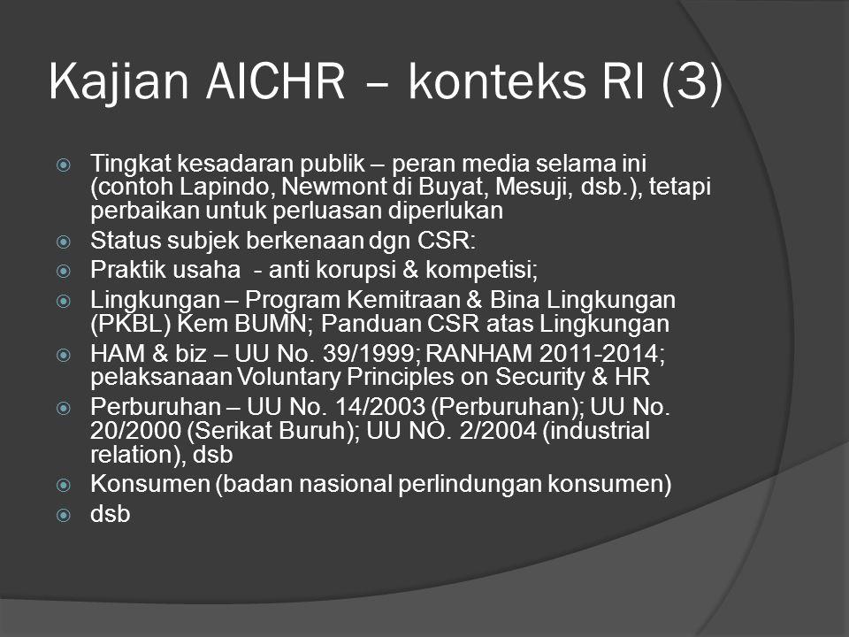 Kajian AICHR – konteks RI (3)  Tingkat kesadaran publik – peran media selama ini (contoh Lapindo, Newmont di Buyat, Mesuji, dsb.), tetapi perbaikan untuk perluasan diperlukan  Status subjek berkenaan dgn CSR:  Praktik usaha - anti korupsi & kompetisi;  Lingkungan – Program Kemitraan & Bina Lingkungan (PKBL) Kem BUMN; Panduan CSR atas Lingkungan  HAM & biz – UU No.