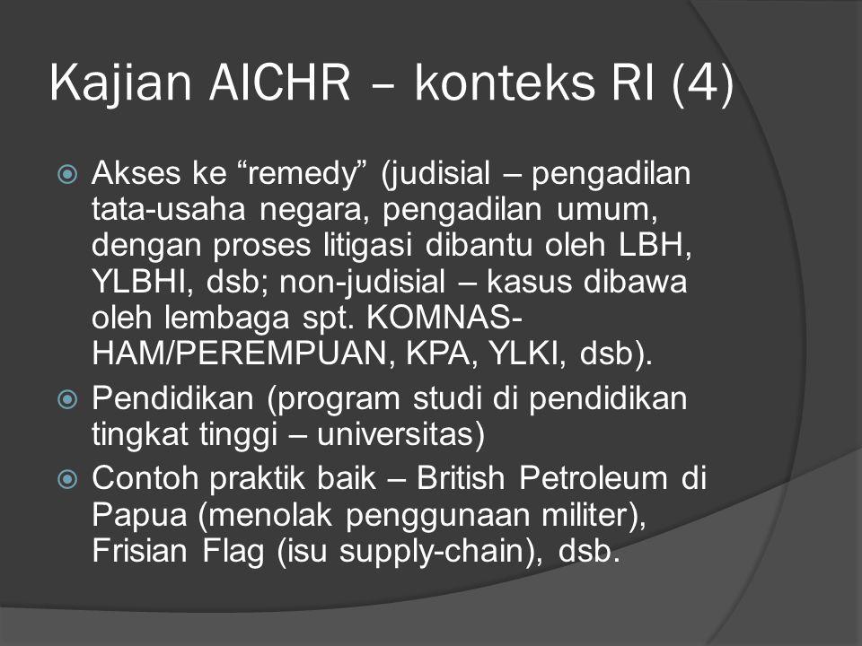 Kajian AICHR – konteks RI (4)  Akses ke remedy (judisial – pengadilan tata-usaha negara, pengadilan umum, dengan proses litigasi dibantu oleh LBH, YLBHI, dsb; non-judisial – kasus dibawa oleh lembaga spt.