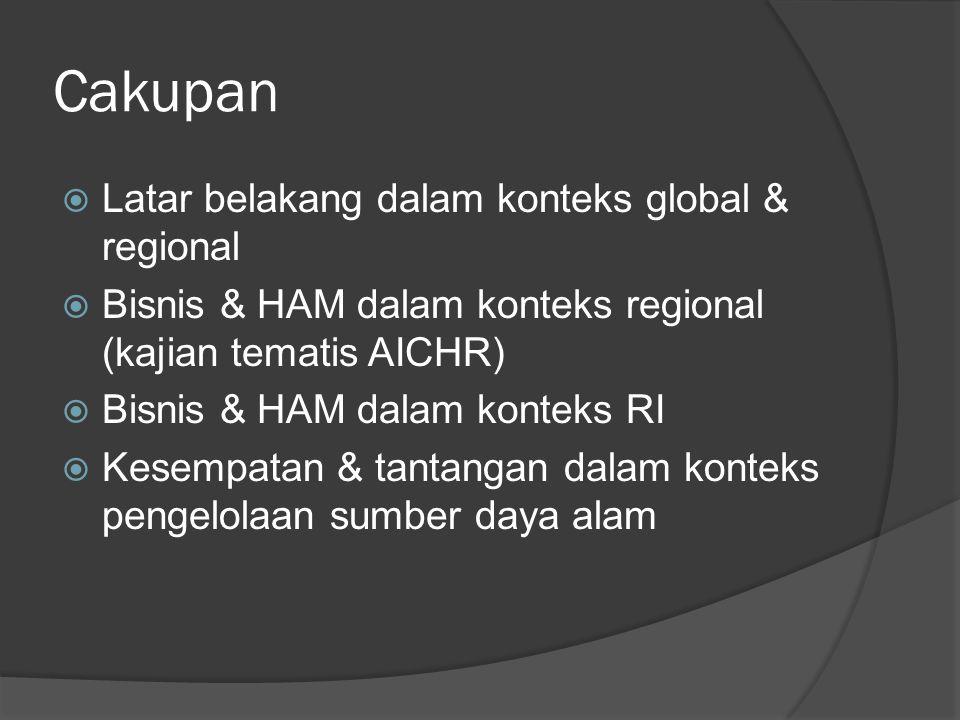 Cakupan  Latar belakang dalam konteks global & regional  Bisnis & HAM dalam konteks regional (kajian tematis AICHR)  Bisnis & HAM dalam konteks RI  Kesempatan & tantangan dalam konteks pengelolaan sumber daya alam