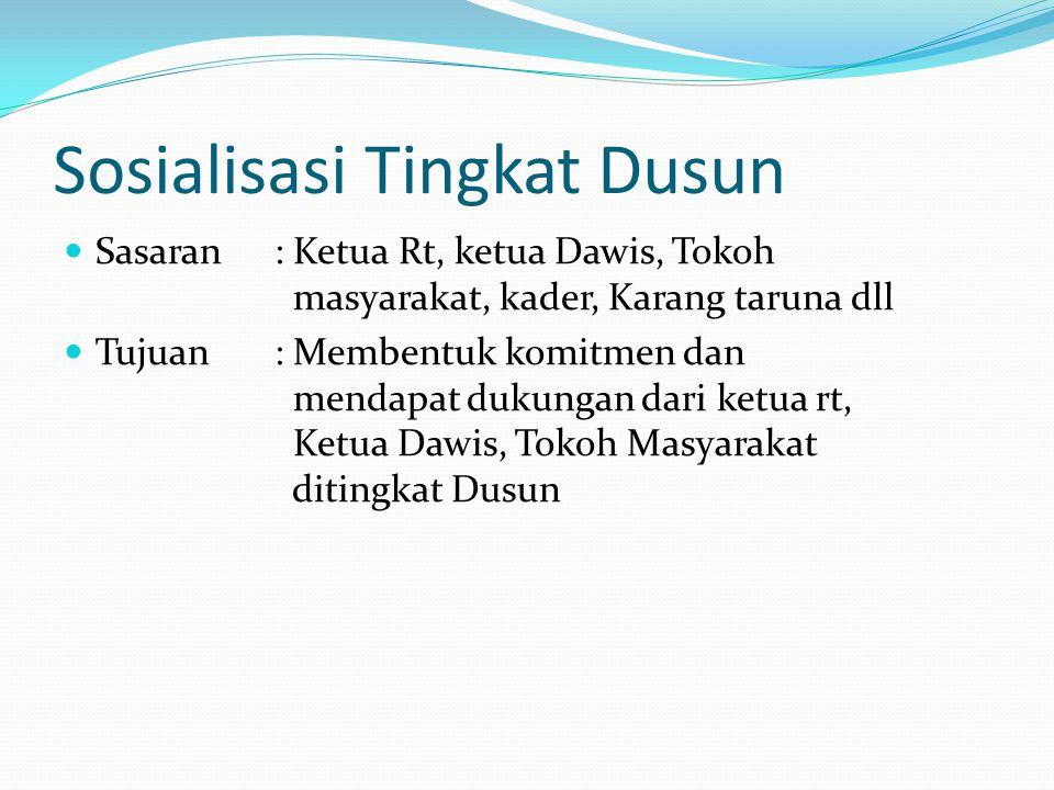 Sosialisasi Tingkat Dusun Sasaran : Ketua Rt, ketua Dawis, Tokoh masyarakat, kader, Karang taruna dll Tujuan: Membentuk komitmen dan mendapat dukungan