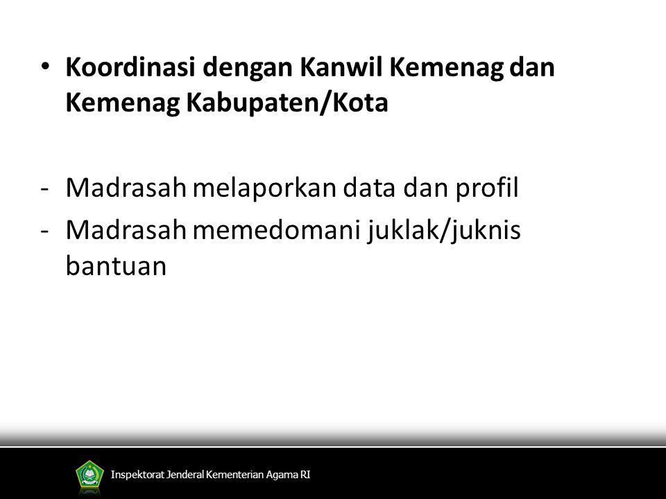 Koordinasi dengan Kanwil Kemenag dan Kemenag Kabupaten/Kota -Madrasah melaporkan data dan profil -Madrasah memedomani juklak/juknis bantuan Inspektora
