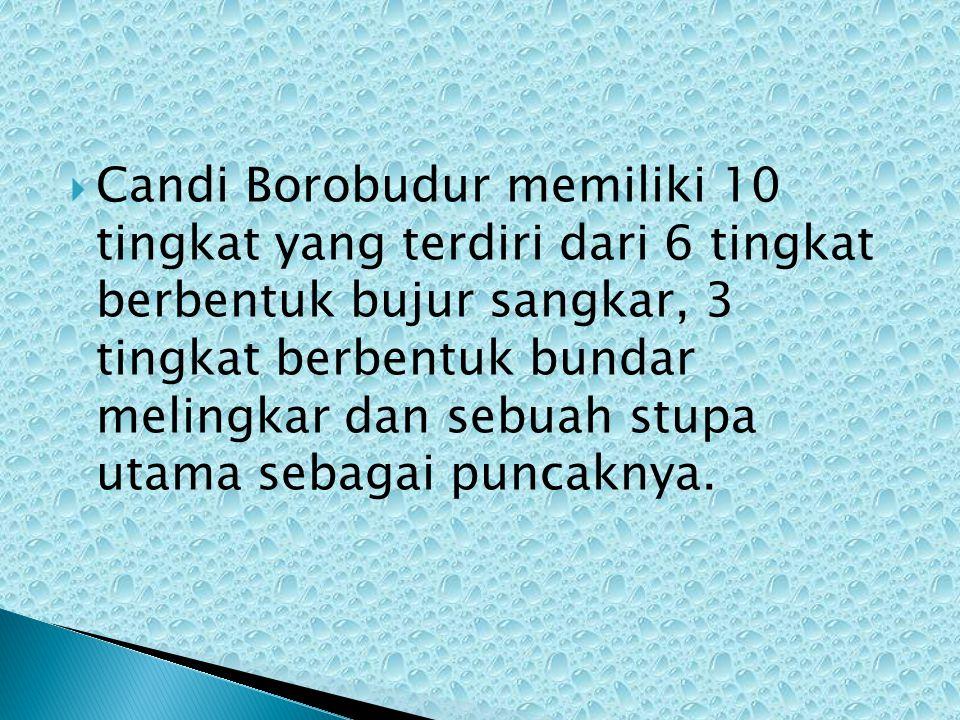  Candi Borobudur memiliki 10 tingkat yang terdiri dari 6 tingkat berbentuk bujur sangkar, 3 tingkat berbentuk bundar melingkar dan sebuah stupa utama