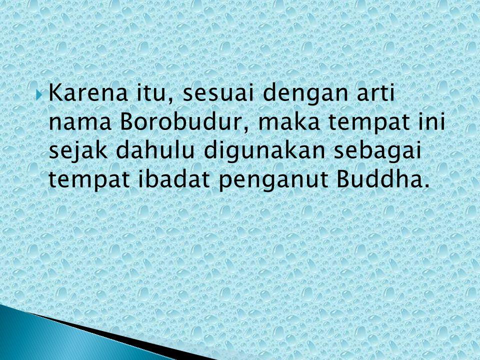  Karena itu, sesuai dengan arti nama Borobudur, maka tempat ini sejak dahulu digunakan sebagai tempat ibadat penganut Buddha.