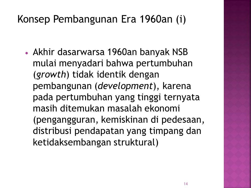14 AAkhir dasarwarsa 1960an banyak NSB mulai menyadari bahwa pertumbuhan (growth) tidak identik dengan pembangunan (development), karena pada pertumbuhan yang tinggi ternyata masih ditemukan masalah ekonomi (pengangguran, kemiskinan di pedesaan, distribusi pendapatan yang timpang dan ketidaksembangan struktural) Konsep Pembangunan Era 1960an (i)